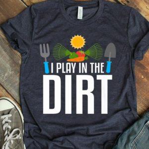 I Play In The Dirt Gardening Premium shirt