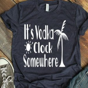 Its Vodka O'Clock Somewhere Funny Beach Drinking shirt