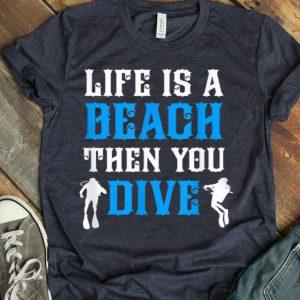 Life Is A Beach Then You Scuba Dive shirt