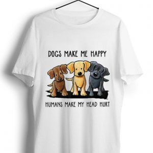 Awesome Chocolate Lab Dog Make Me Happy Humans Make My Head Hurt shirt