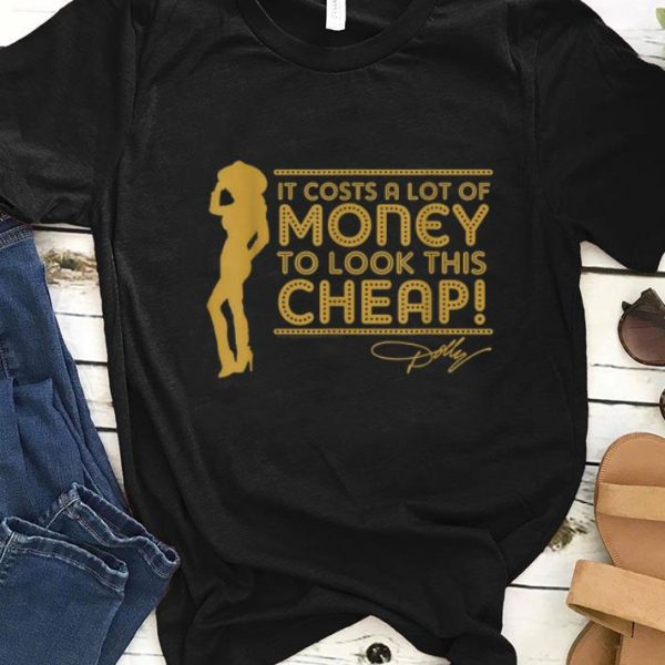 Hot It's Cots A Lot Of Money To look This Cheap Dolly Parton shirt