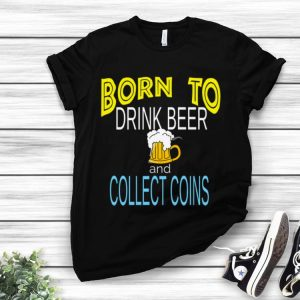 Nice Born To Drink Beer And Collect Coins shirt