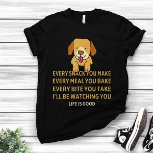 Nice Dog Life Is Good Every Snack You Make Wbery Meal You Make Every Bite You Take shirt