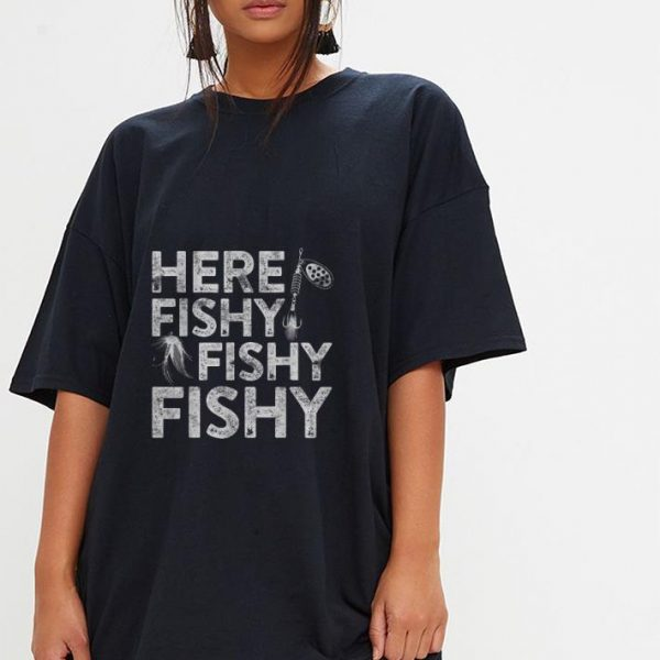 Nice Here Fishy Fishy Fishy Fisherman shirt
