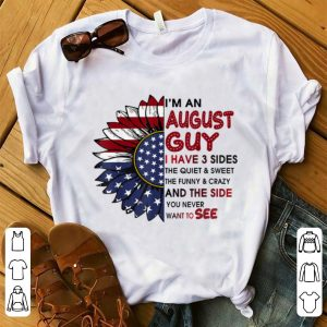 Nice I'm A August Guy I Have 3 Sides The Quiet And Sweet Sunflower American Flag shirt