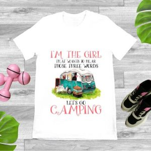 Official I'm The Girl That Wants To Hear Three Words Let's Go Camping shirt