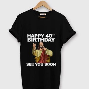 Original Happy 40th Birthday See You Soon Jesus shirt
