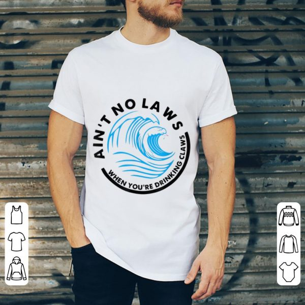 Premium Ain't No Laws When Youre Drinking Claws Blue Wave shirt
