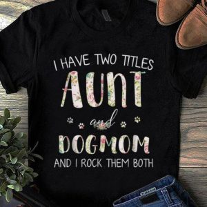Premium I Have Two Titles Aunt And Dog Mom And I Rock them Both Floral shirt