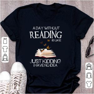 Pretty A Day Without Reading Is Like Just Kidding I Have No Idea shirt