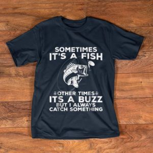 Pretty Sometimes It's A Fish Fishing Other Times Its A Buzz But I Always Catch Something shirt