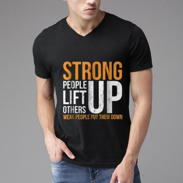 Top Strong people lift others up weak people put them down shirt