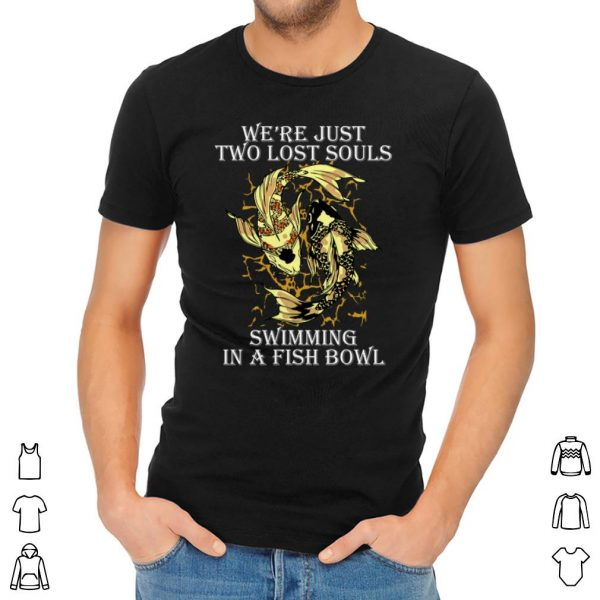 Top We're Just Two Lost Souls Swimming In A Fish Bowl shirt