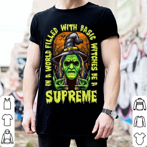 Halloween In A World Filled With Basic Witches Be A Supreme shirt