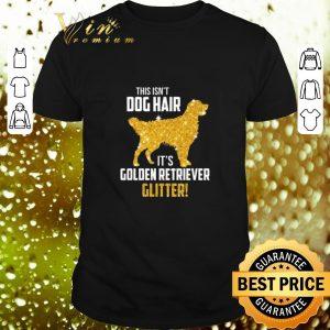 Hot This Isn't Dog Hair It's Golden Retriever Glitter shirt