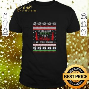 Nice As long as i have beer the holidays will be full of cheer Christmas shirt
