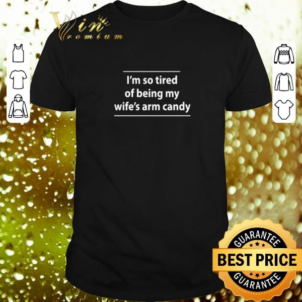 Official I'm so tired of being my wife's arm candy shirt