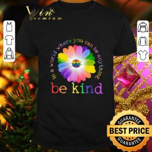 Cool LGBT flower in world where you can be anything be kind shirt