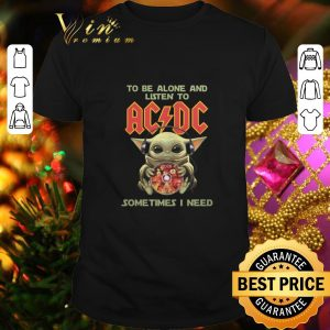 Nice Baby Yoda to be alone and listen to ACDC sometimes i need shirt