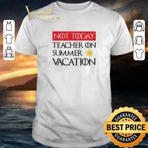 Nice Not today Teacher on summer vacation Game Of Thrones shirt