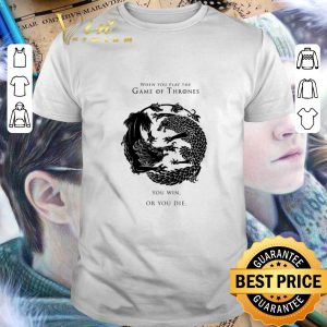 Nice When you play the Game of Thrones you win or you die shirt