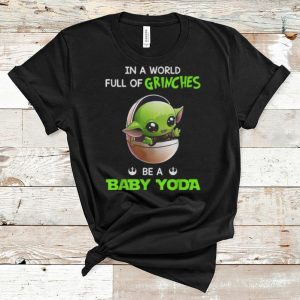 Premium In A World Full Of Grinches Be A Baby Yoda shirt