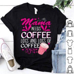 Beautiful Mama Needs Coffee Lots And Lots Of Coffee shirt