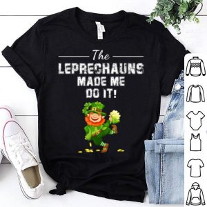 Nice The Leprechauns Made Me Do It Funny St Patrick's Day Gifts shirt