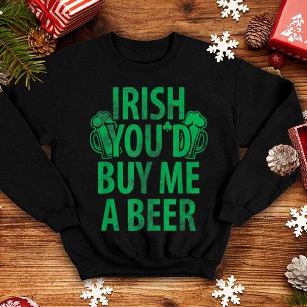Premium Irish You'd Buy Me A Beer St Patties Day shirt