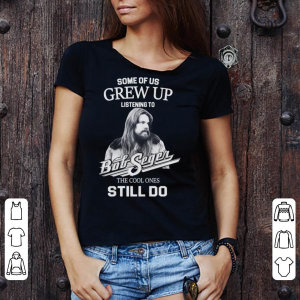 Bob Seger Some Of Us Grew Up Listening To Big Segen The Cool Ones Still Do shirt