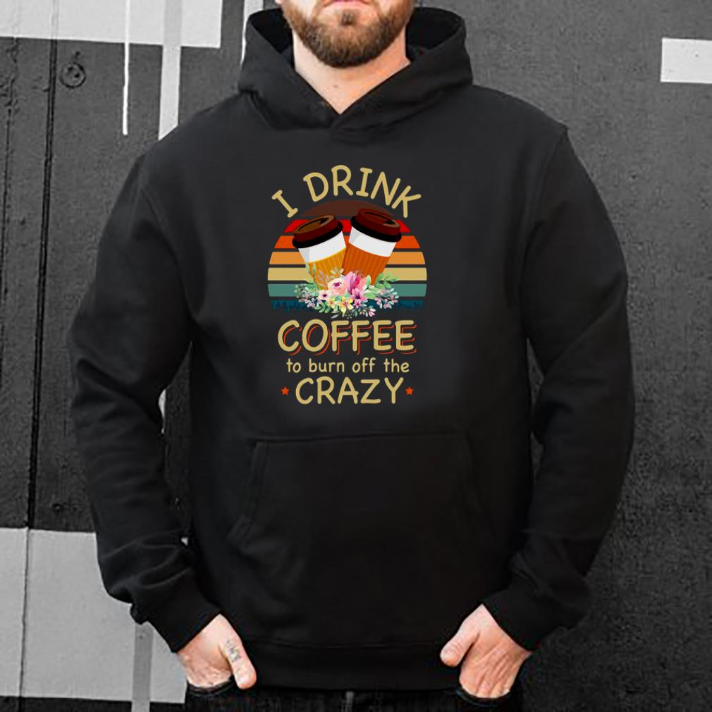 I drink coffee to burn off the crazy shirt 4 - I drink coffee to burn off the crazy shirt