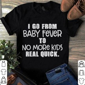 I go from baby fever to more kids real quick shirt