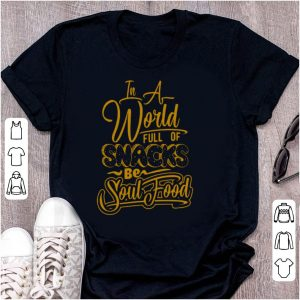 In a world full of snacks be soul food shirt