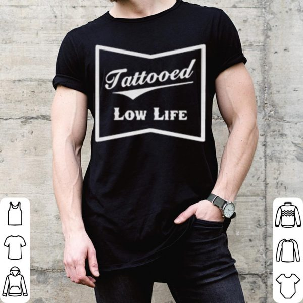 Tattooed low life shirt