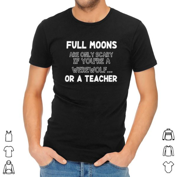 Full moons are only scary if you're a werewolf or a teacher shirt