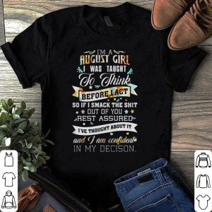 I'm a August girl I was taught to think before I act shirt