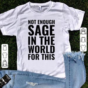 Not Enough Sage In The World For This shirt