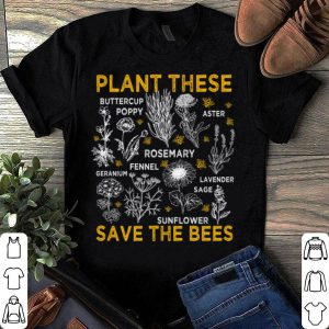 Plant These Buttercup Poppy Aster Rosemary Fennel Sunflower Save The Bees shirt
