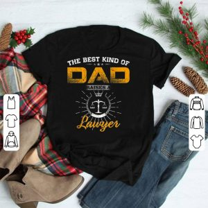 The Best Kind Of Dad Raises A Lawyer shirt