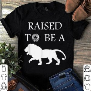 happy fathers day Raise To Be A Lion shirt