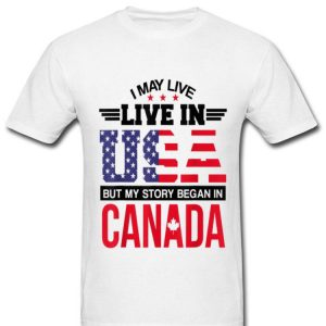 Canadian American - May Live In USA Began In Canada shirt