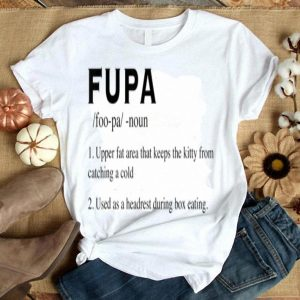Definition Of Fupa Upper Fat Aera That Keeps The Kitty From Catching A Cold shirt