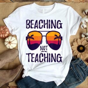 Beaching Not Teaching Sunglasses Summertime Beach Vacation shirt