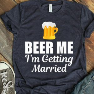 Beer Me I'm Getting Married Drinking shirt