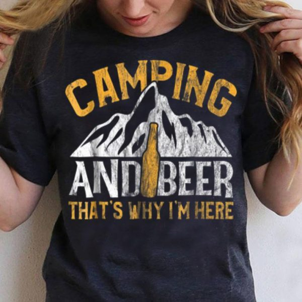 Camping And Drinking Camping And Beer Why I'm Here shirt