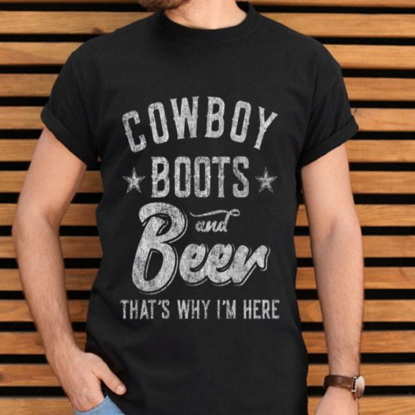 Cowboy Boots And Beer That's Why I'm Here shirt