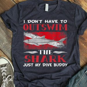 Don't Have To Outswim The Shark, Just My Dive Buddy shirt