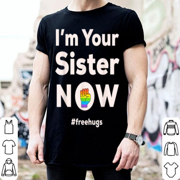 I Am Your Sister Now Gay Pride Rainbow Fist Free Hugs Love shirt