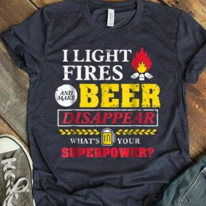 I Light Fires And Make Beer Disappear Whats Your Superpower shirt
