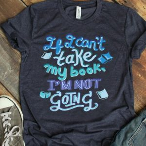 If I Can'T Take My Book I'M Not Going Bookish Party shirt